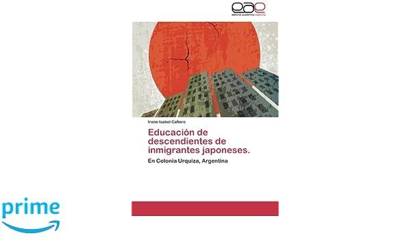 Educación de descendientes de inmigrantes japoneses.: En Colonia Urquiza, Argentina (Spanish Edition): Irene Isabel Cafiero: 9783659088551: Amazon.com: ...