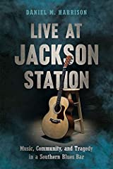 Live at Jackson Station: Music, Community, and Tragedy in a Southern Blues Bar (Non Series) Kindle Edition