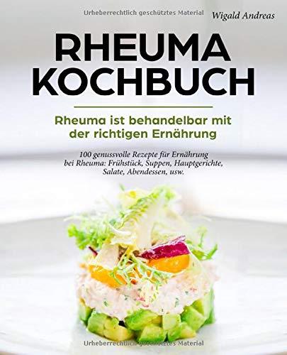 Rheuma Kochbuch   Rheuma Ist Behandelbar Mit Der Richtigen Ernährung  100 Genussvolle Rezepte Für Ernährung Bei Rheuma  Frühstück Suppen Hauptgerichte Salate Abendessen Usw.