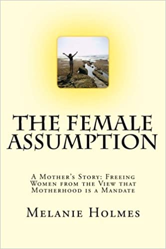 The Female Assumption A Mothers Story Freeing Women From The View