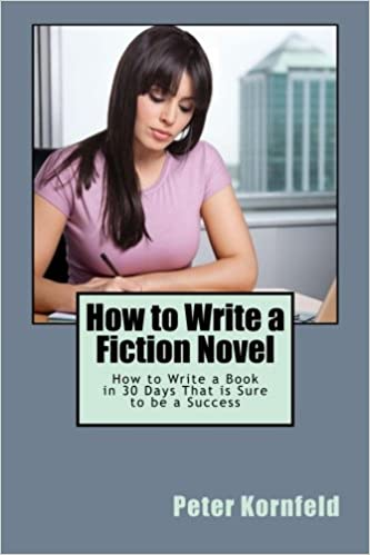 How to Write a Fiction Novel: How to Write a Book in 30 Days That is Sure to be a Success