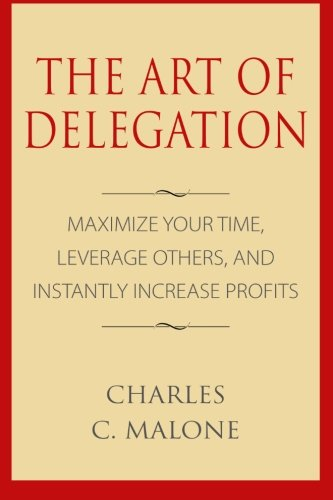 The Art of Delegation: Maximize Your Time, Leverage Others, and Instantly Increa [Charles C. Malone] (Tapa Blanda)