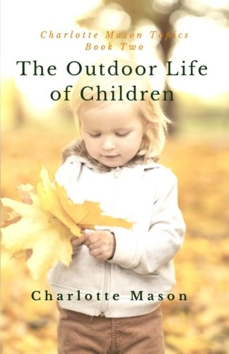 The Outdoor Life of Children: The Importance of Nature Study and Outside Activities (Charlotte Mason Topics) (Volume 2)