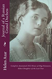 Journal of a Russian Grand Duchess: Complete Annotated 1913 Diary of Olga Romanov, Eldest Daughter of the Last Tsar (Last Russian Imperial Family In Their Own Words) (Volume 3)