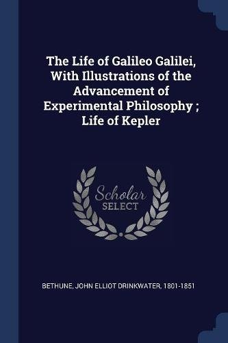 The Life of Galileo Galilei, With Illustrations of the Advancement of Experimental Philosophy ; Life of Kepler