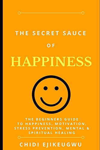 The Secret Sauce of Happiness: The Beginners Guide To Happiness, Motivation, Stress Prevention, Mental & Spiritual Healing