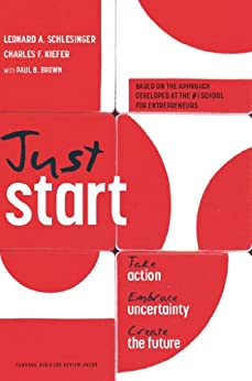 Just Start: Take Action, Embrace Uncertainty, Create the Future by [Schlesinger, Leonard A., Kiefer, Charles F.]