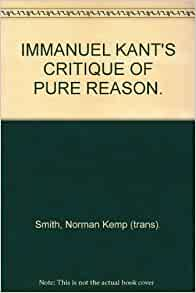 a personal review of immanuel kants critique of pure reason Deductions of the pure concept of the understanding in immanuel kant's critique of pure reason, in its most general sense, explains how concepts relate a priori to objects in virtue of the fact that the power of knowing an object through representations is known as understanding.
