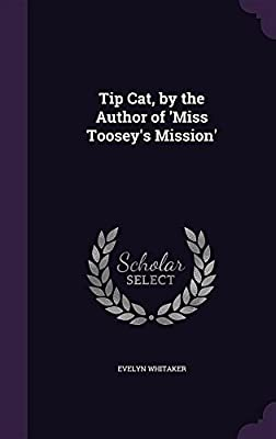 Tip Cat, by the Author of 'Miss Toosey's Mission'