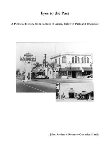 Eyes to the Past-A Pictorial History from Families of Azusa, Baldwin Park and Irwindale