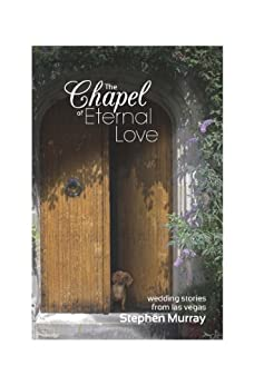 The Chapel of Eternal Love: Wedding Stories from Las Vegas by [Murray, Stephen]