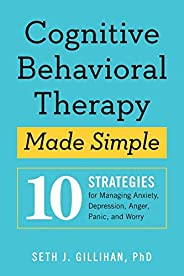 Cognitive Behavioral Therapy Made Simple: 10 Strategies for Managing Anxiety, Depression, Anger, Panic, and Wo