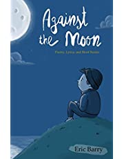 Against the Moon: Poetry, Lyrics, and Short Stories