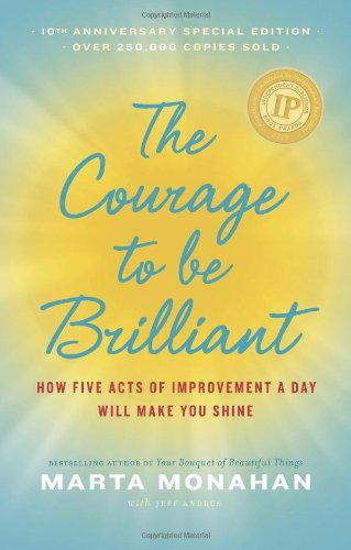 The Courage to be Brilliant - 10th Anniversary Edition: How Five Acts of Improvement A Day Will Make You Shine - Marta Monahan; Jeff Andrus