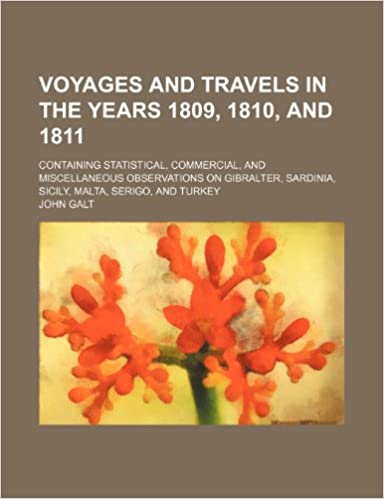 Voyages and travels in the years 1809, 1810, and 1811; containing statistical, commercial, and miscellaneous observations on Gibralter, Sardinia, Sicily, Malta, Serigo, and Turkey