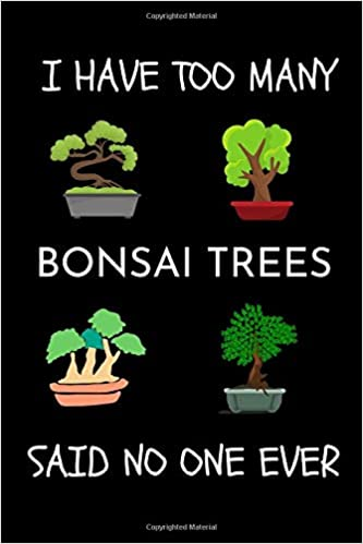 Amazon Com I Have Too Many Bonsai Tree Said No One Ever Gifts For Bonsai Lovers Funny Cute Bonsai Journal For Kids Men Women Bonsai Tree Diary Book For Beginners 9798649743600