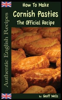 [ How to Make Cornish Pasties: The Official Recipe Wells, Geoff ( Author ) ] { Paperback } 2013