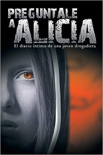Preguntale a Alicia: El Diario Intimo de Una Joven Drogadicta: Amazon.es: Anonimo: Libros