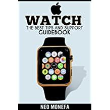 APPLE WATCH: The Best Tips & Support Guidebook (Apple Watch User Guide- Apple Watch Book- Apple Watch for Dummies-  Apple Watch in Electronics- Master Your Apple Watch)