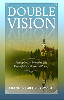 Double Vision - Seeing God In Everyday Life Through Devotions and Poetry by [Pasch, Frances Gregory]