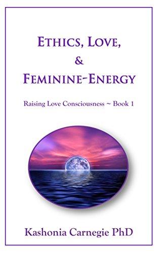 Ethics, Love, & Feminine-Energy: Raising Love Consciousness ~ Book 1