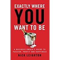 Exactly Where You Want To Be: A Business Owner's Guide to Passion, Profit and Happiness