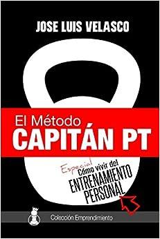 El Método Capitán Pt: Cómo Vivir Del Entrenamiento Personal por José Luis Velasco Bautista