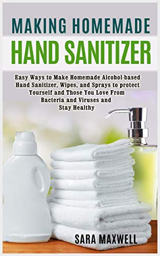 Making Homemade Hand Sanitizer: Easy Ways to Make Homemade Alcohol-based Hand Sanitizer, Wipes, and Sprays to protect Yourself and Those You Love From Bacteria and Viruses and Stay Healthy. by [Maxwell, Sara]