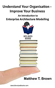 Understand Your Organisation - Improve Your Business: An Introduction to Enterprise Architecture Modelling (Bite Sized Books Book 5) (English Edition) por [Brown, Matthew T.]