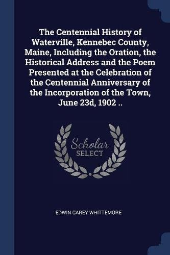 Download The Centennial History of Waterville, Kennebec County, Maine, Including the Oration, the Historical Address and the Poem Presented at the Celebration ... Incorporation of the Town, June 23d, 1902 .. PDF