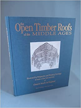 The Open Timber Roofs of the Middle Ages: Illustrated By Perspective and Working Drawings of Some of the Best Varieties of Church Roofs