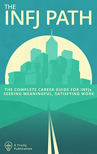 The INFJ Path: The Complete Career Guide for INFJs Seeking Meaningful, Satisfying Work