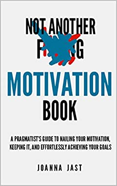 Not Another Motivation Book: A Pragmatist's Guide to Nailing Your Motivation, Keeping It, and Effortlessly Achieving Your Goals