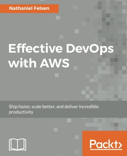 Effective DevOps with AWS: Ship faster, scale better, and deliver incredible productivity