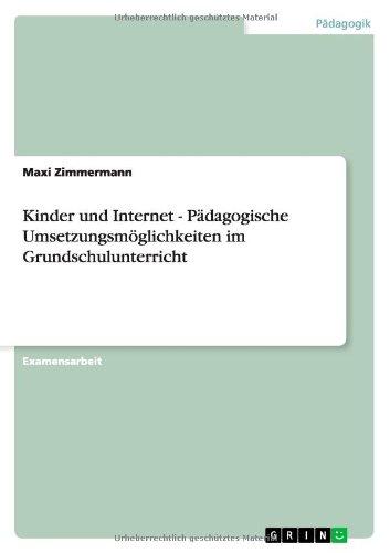 Kinder Und Internet - Padagogische Umsetzungsmoglichkeiten Im Grundschulunterricht (German Edition)