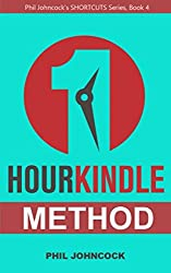 1 HOUR KINDLE Method: How to Create Your 1 Hour Kindle Book in a Day (Phil Johncock's Shortcut Series, Book 4)