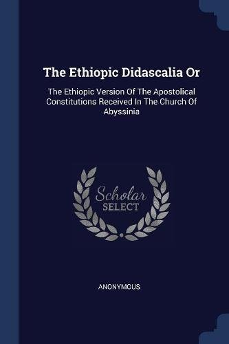 Read Online The Ethiopic Didascalia Or: The Ethiopic Version Of The Apostolical Constitutions Received In The Church Of Abyssinia pdf