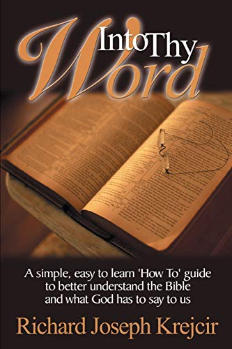 Into Thy Word: A Simple, Easy to Learn 'How Too' Guide to Better Understand the Bible and What God Has to Say to Us
