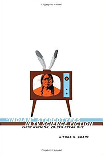 """""""Indian"""" Stereotypes in TV Science Fiction: First Nations' Voices Speak Out, Adare, Sierra S."""