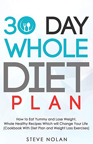 30 DAY WHOLE DIET PLAN: How to Eat Yummy and Lose Weight, Whole Healthy Recipes Which Will Change Your Life ( Cookbook With Diet Plan and Weight Loss Exercises ) by Steve Nolan