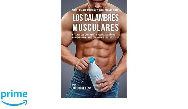 94 Recetas de Comidas y Jugos Para Reducir Los Calambres Musculares: Detenga Los Calambres Musculares Rápido Comiendo Alimentos Con Vitaminas Específicas ...