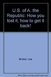 U.S. of A. the Republic: How you lost it, how to get it back!