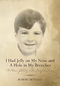 I Had Jelly On My Nose And A Hole In My Breeches: The Memoir Of A Boy On His Dangerous Journey by Robert McNally ebook deal