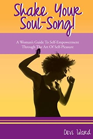 Shake Your Soul-Song!: A Woman's Guide To Self-Empowerment Through The Art Of Self-Pleasure (Volume (Song Soul)
