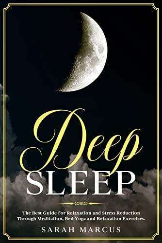 Deep Sleep: The Best Guide For Relaxation And Stress Reduction Through Meditation, Bed Yoga And Relaxation Exercises.