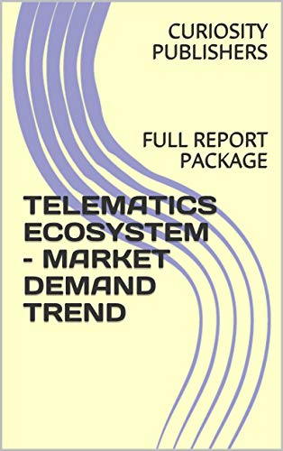 TELEMATICS ECOSYSTEM - MARKET DEMAND TREND: FULL REPORT PACKAGE