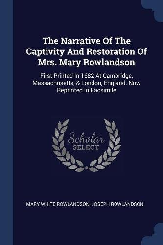 The Narrative Of The Captivity And Restoration Of Mrs. Mary Rowlandson: First Printed In 1682 At Cambridge, Massachusetts, London, England. Now Reprinted In Facsimile