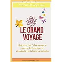 Le Grand voyage: Libération des 7 chakras par le pouvoir de l'intention, la visualisation et la lecture meditative