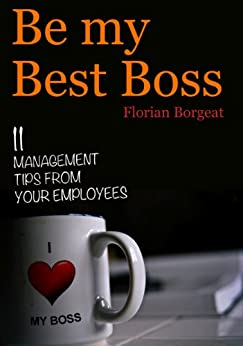 Be My Best Boss - 11 management tips from your employees by [Borgeat, Florian]