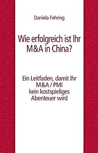 Wie erfolgreich ist Ihr M&A in China?: Ein Leitfaden, damit Ihr M&A / PMI kein kostspieliges Abenteuer wird